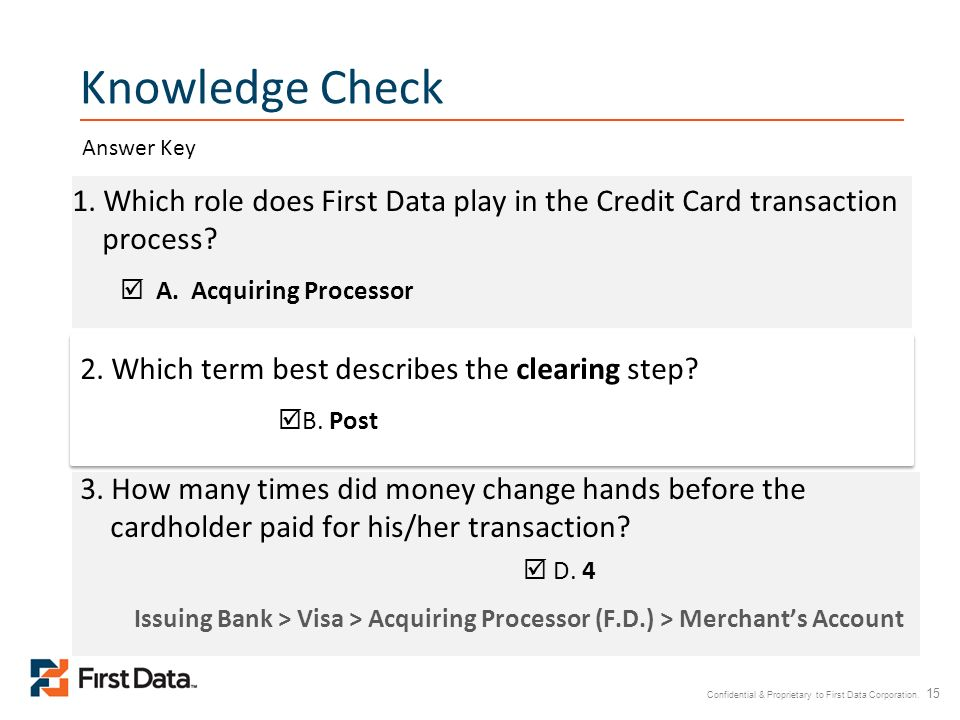 Knowledge Check Answer Key. 1. Which role does First Data play in the Credit Card transaction process