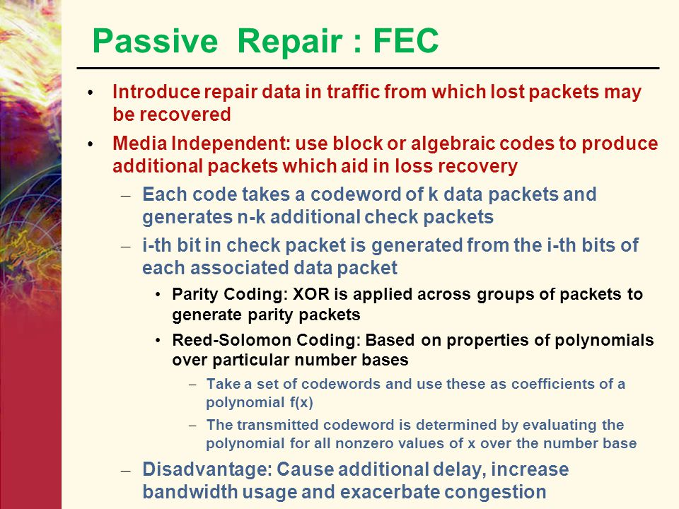 Passive Repair : FEC Introduce repair data in traffic from which lost packets may be recovered.