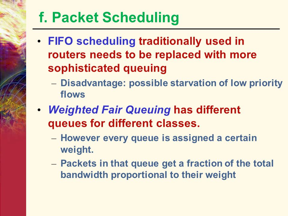 f. Packet Scheduling FIFO scheduling traditionally used in routers needs to be replaced with more sophisticated queuing.