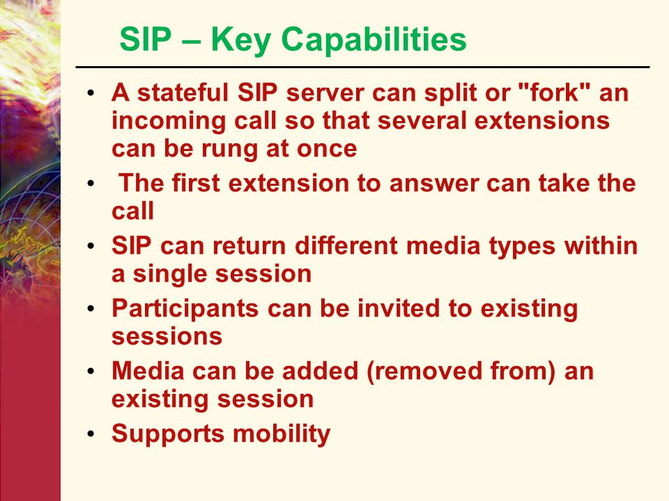 SIP – Key Capabilities A stateful SIP server can split or fork an incoming call so that several extensions can be rung at once.