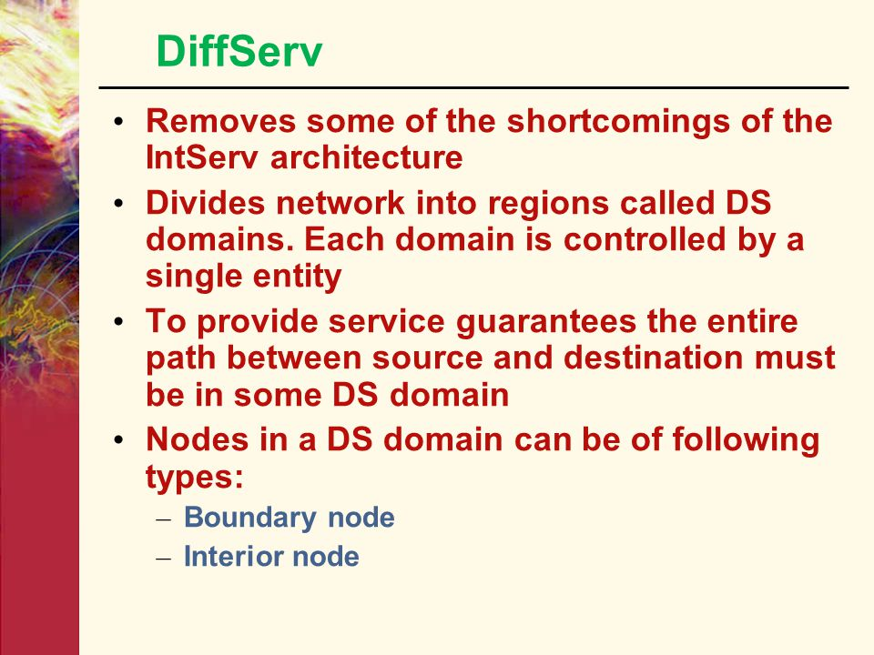 DiffServ Removes some of the shortcomings of the IntServ architecture