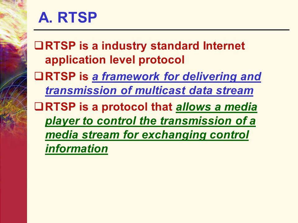 A. RTSP RTSP is a industry standard Internet application level protocol.
