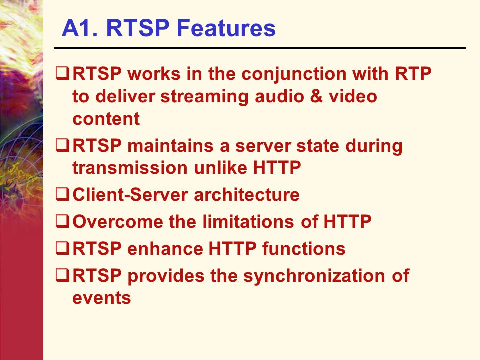 A1. RTSP Features RTSP works in the conjunction with RTP to deliver streaming audio & video content.
