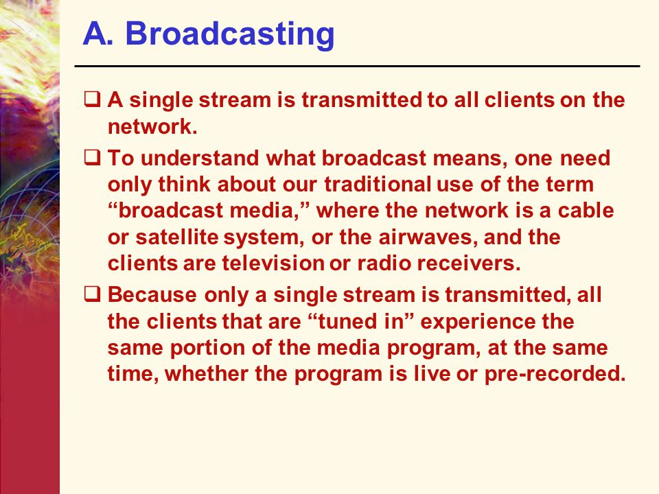 A. Broadcasting A single stream is transmitted to all clients on the network.