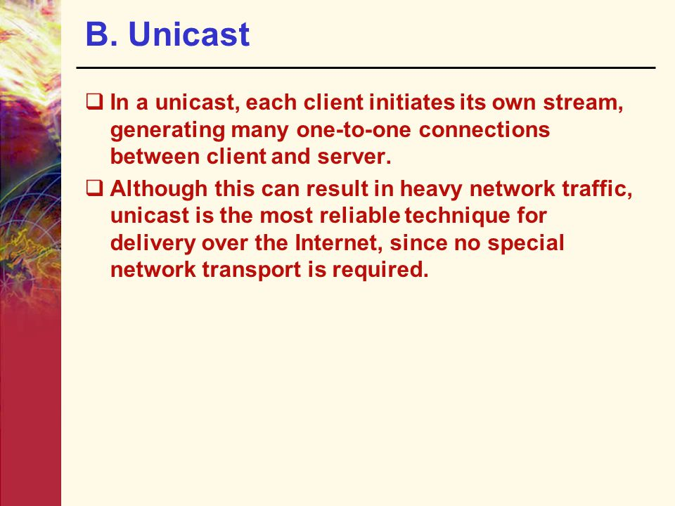 B. Unicast In a unicast, each client initiates its own stream, generating many one-to-one connections between client and server.