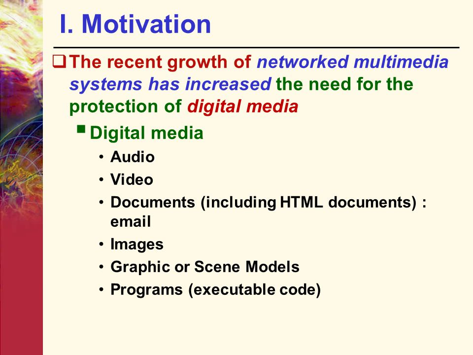 I. Motivation The recent growth of networked multimedia systems has increased the need for the protection of digital media.