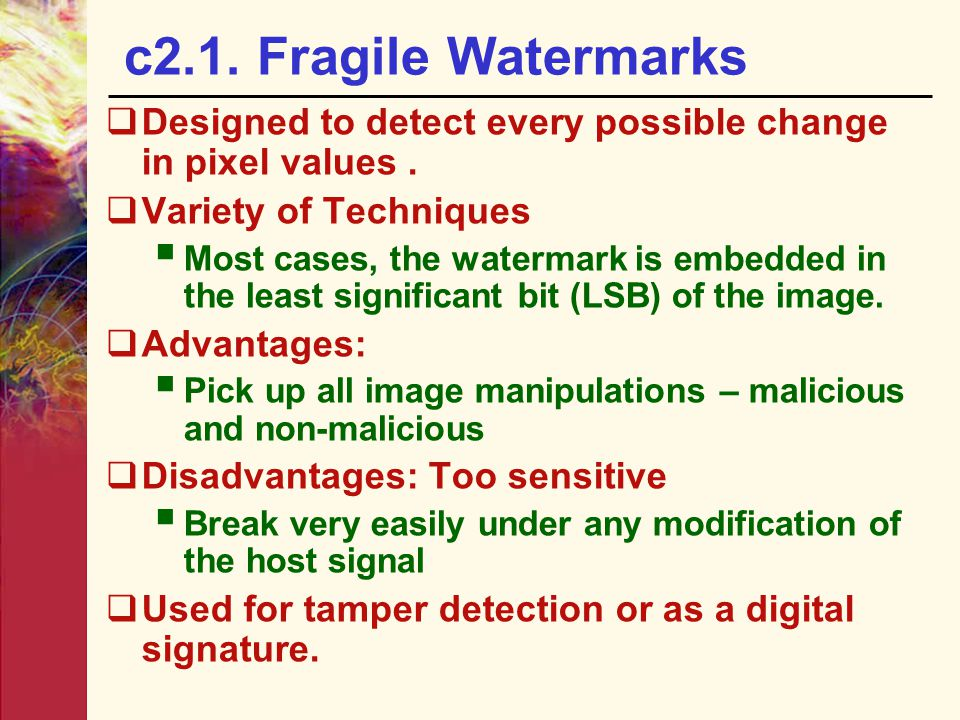 c2.1. Fragile Watermarks Designed to detect every possible change in pixel values . Variety of Techniques.