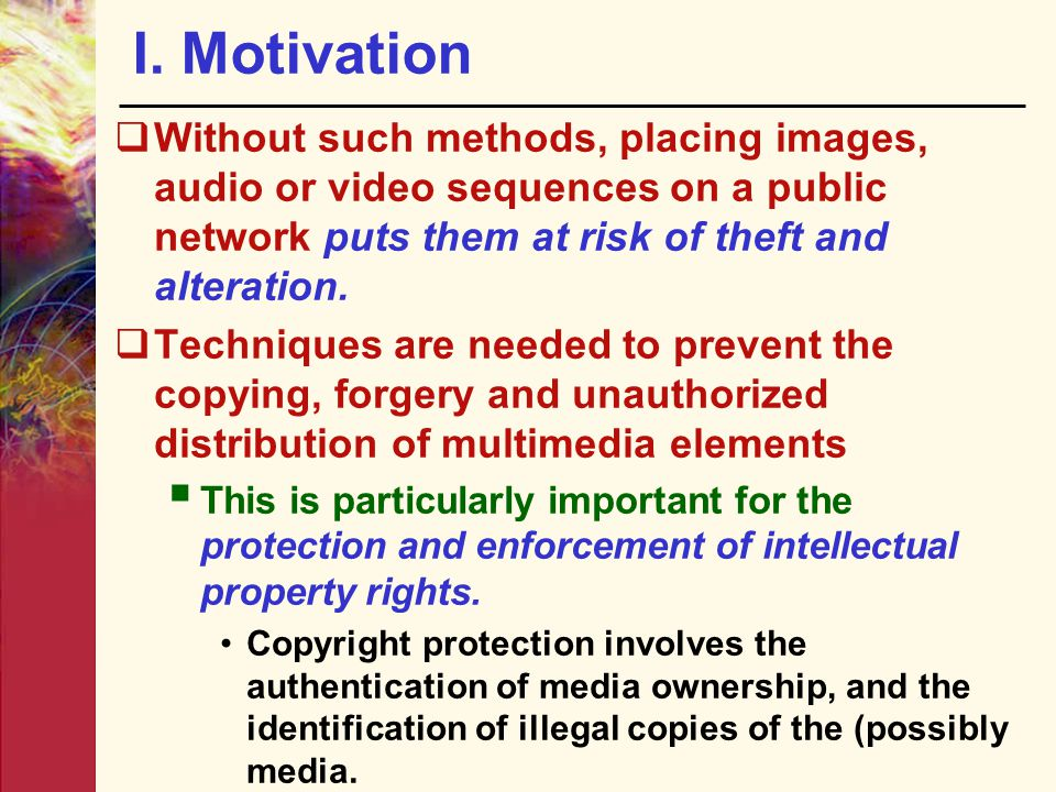 I. Motivation Without such methods, placing images, audio or video sequences on a public network puts them at risk of theft and alteration.