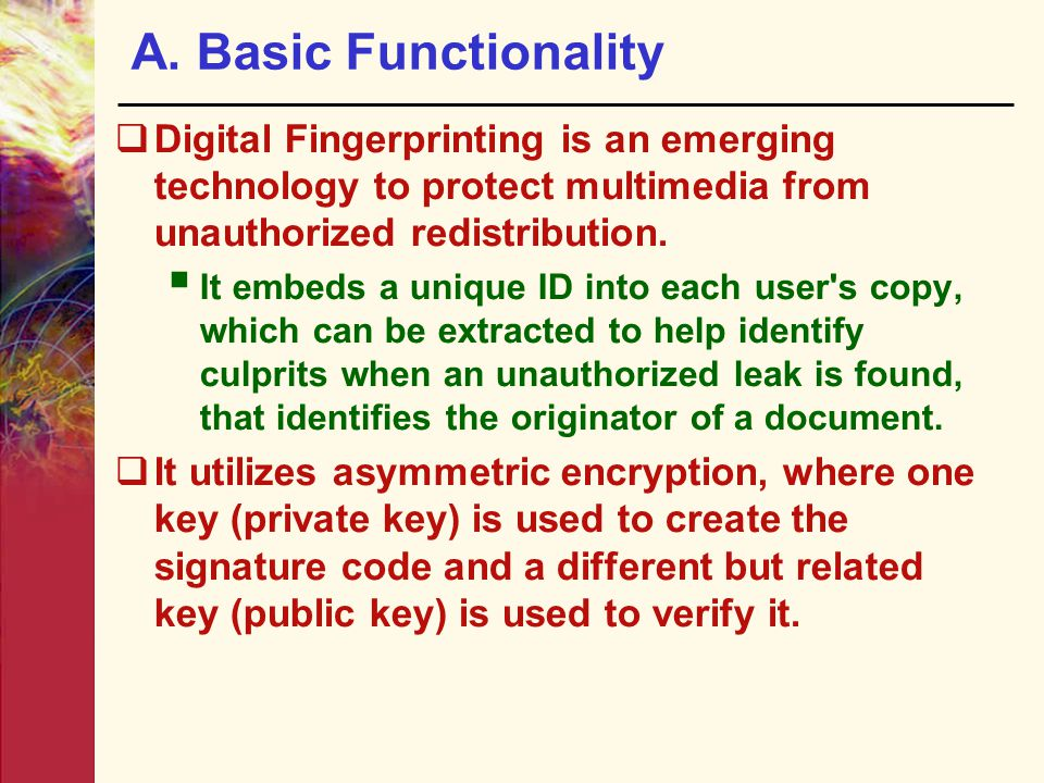 A. Basic Functionality Digital Fingerprinting is an emerging technology to protect multimedia from unauthorized redistribution.