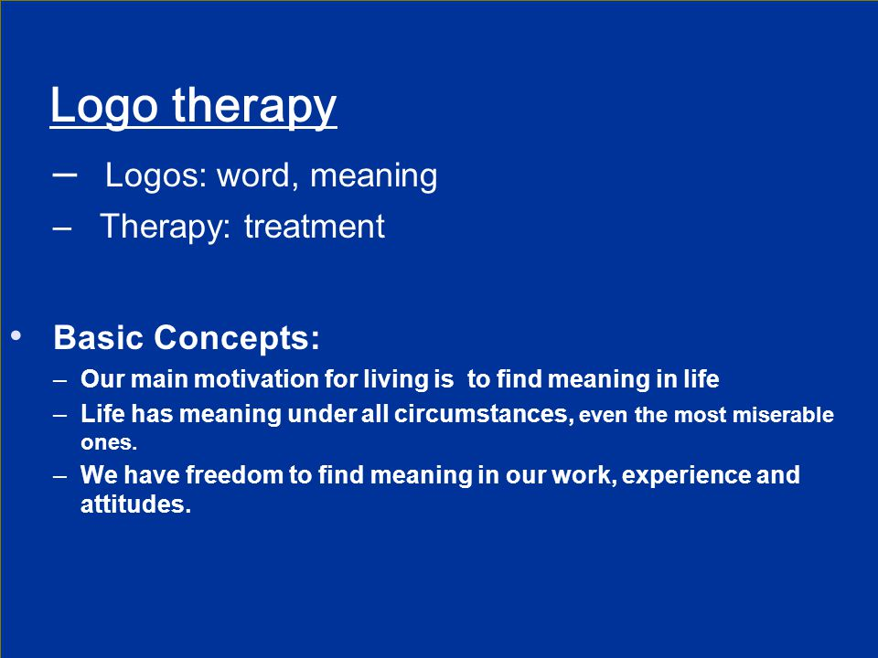 Logo therapy Logos: word, meaning Basic Concepts: Therapy: treatment