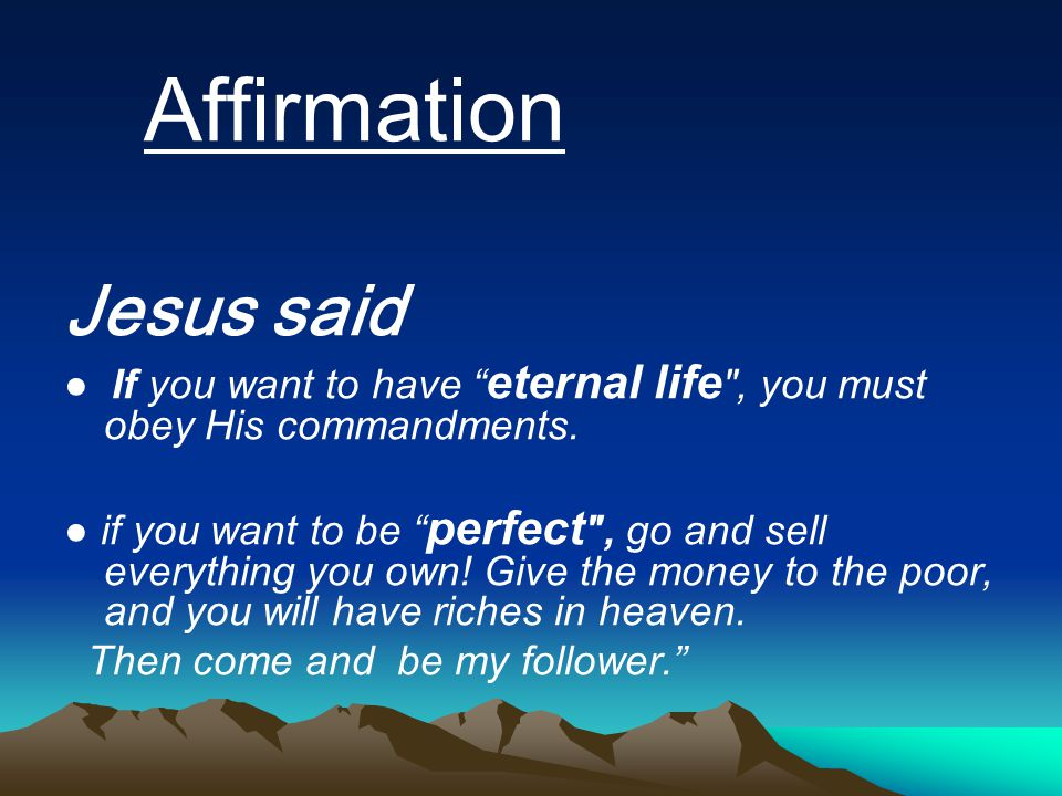 Affirmation Jesus said. ● If you want to have eternal life , you must obey His commandments.