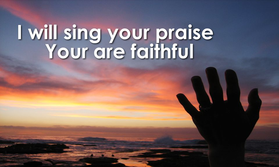 I will sing your praise Your are faithful