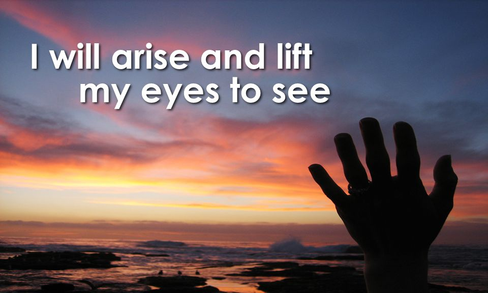 I will arise and lift my eyes to see