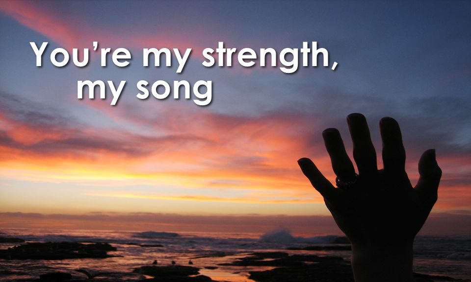You're my strength, my song
