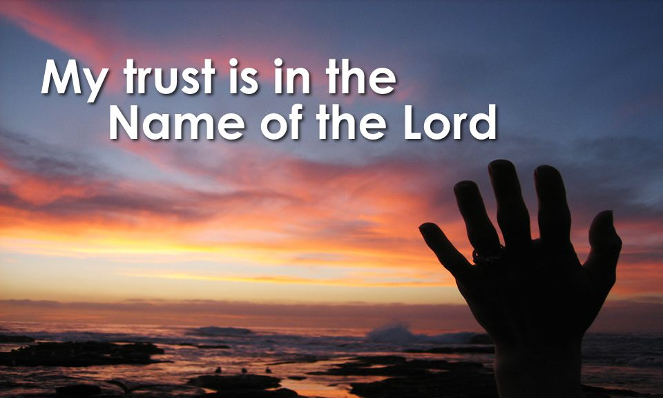 My trust is in the Name of the Lord