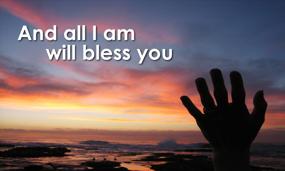 And all I am will bless you