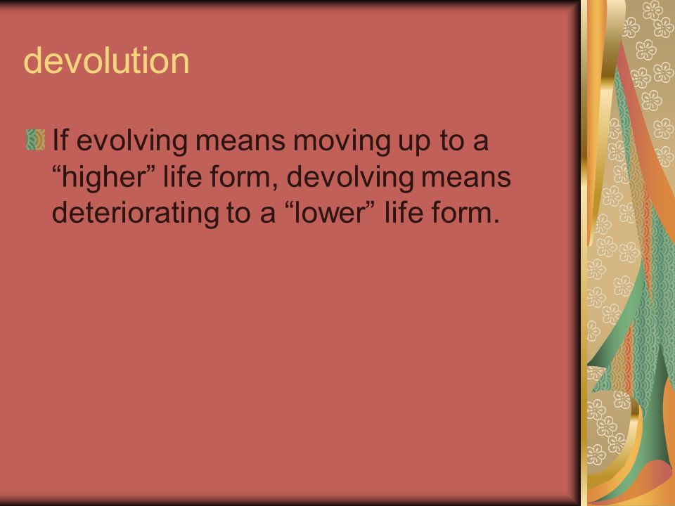 devolution If evolving means moving up to a higher life form, devolving means deteriorating to a lower life form.