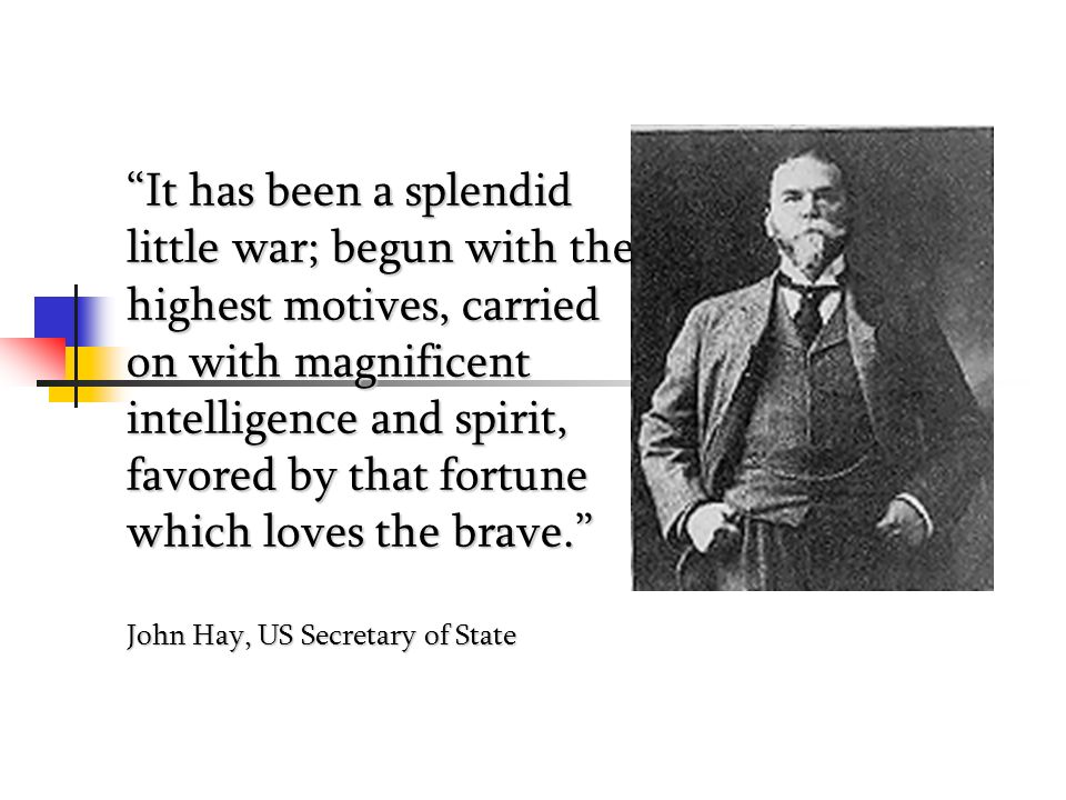 It has been a splendid little war; begun with the highest motives, carried on with magnificent intelligence and spirit, favored by that fortune which loves the brave. John Hay, US Secretary of State