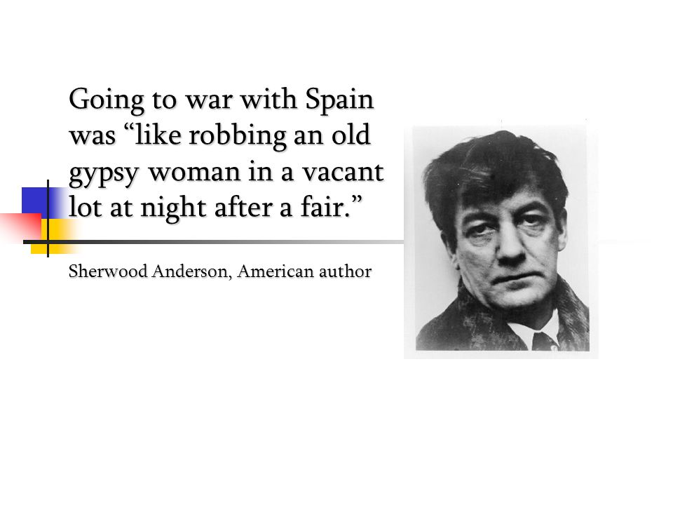 Going to war with Spain was like robbing an old gypsy woman in a vacant lot at night after a fair. Sherwood Anderson, American author