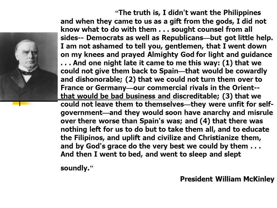 The truth is, I didn t want the Philippines and when they came to us as a gift from the gods, I did not know what to do with them sought counsel from all sides-- Democrats as well as Republicans—but got little help. I am not ashamed to tell you, gentlemen, that I went down on my knees and prayed Almighty God for light and guidance And one night late it came to me this way: (1) that we could not give them back to Spain—that would be cowardly and dishonorable; (2) that we could not turn them over to France or Germany—our commercial rivals in the Orient-- that would be bad business and discreditable; (3) that we could not leave them to themselves—they were unfit for self-government—and they would soon have anarchy and misrule over there worse than Spain s was; and (4) that there was nothing left for us to do but to take them all, and to educate the Filipinos, and uplift and civilize and Christianize them, and by God s grace do the very best we could by them And then I went to bed, and went to sleep and slept soundly.
