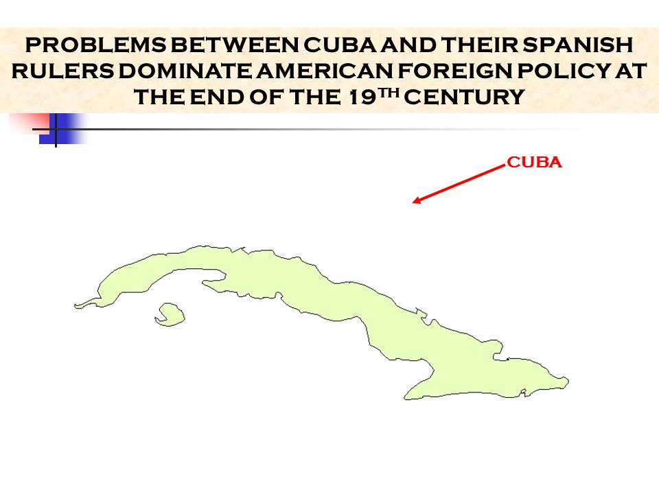 PROBLEMS BETWEEN CUBA AND THEIR SPANISH RULERS DOMINATE AMERICAN FOREIGN POLICY AT THE END OF THE 19TH CENTURY