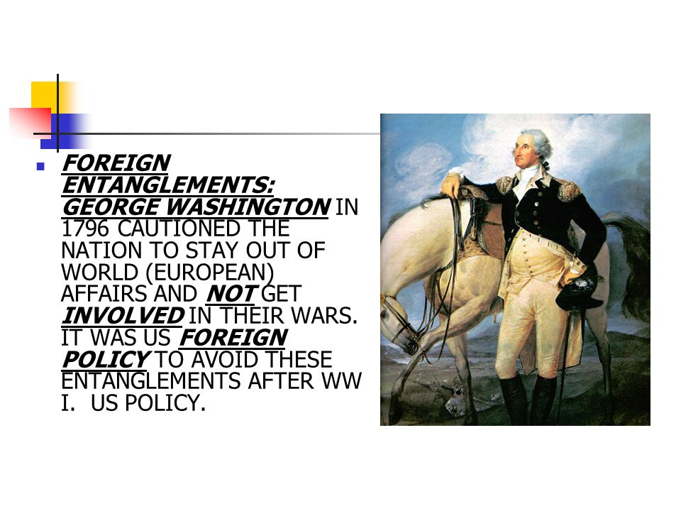 FOREIGN ENTANGLEMENTS: GEORGE WASHINGTON IN 1796 CAUTIONED THE NATION TO STAY OUT OF WORLD (EUROPEAN) AFFAIRS AND NOT GET INVOLVED IN THEIR WARS.