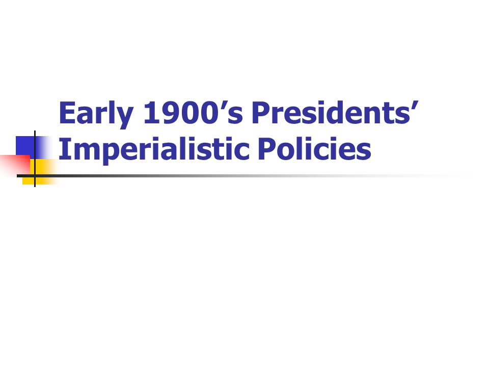Early 1900's Presidents' Imperialistic Policies