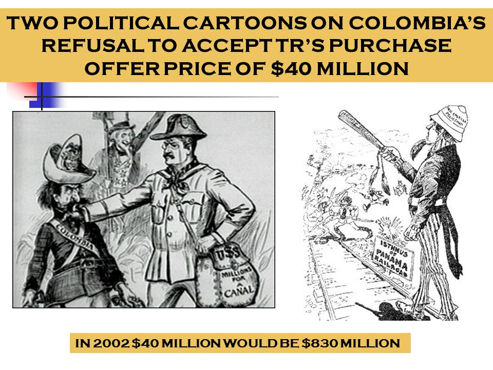 TWO POLITICAL CARTOONS ON COLOMBIA'S REFUSAL TO ACCEPT TR'S PURCHASE OFFER PRICE OF $40 MILLION