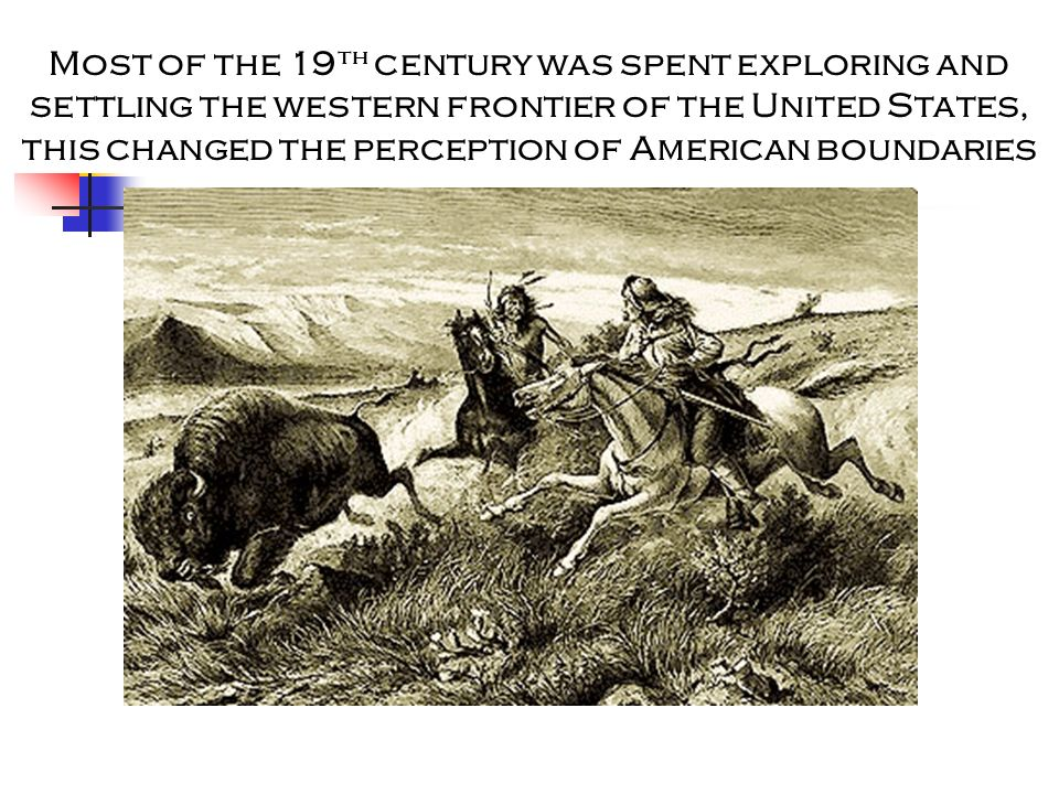 Most of the 19th century was spent exploring and settling the western frontier of the United States, this changed the perception of American boundaries