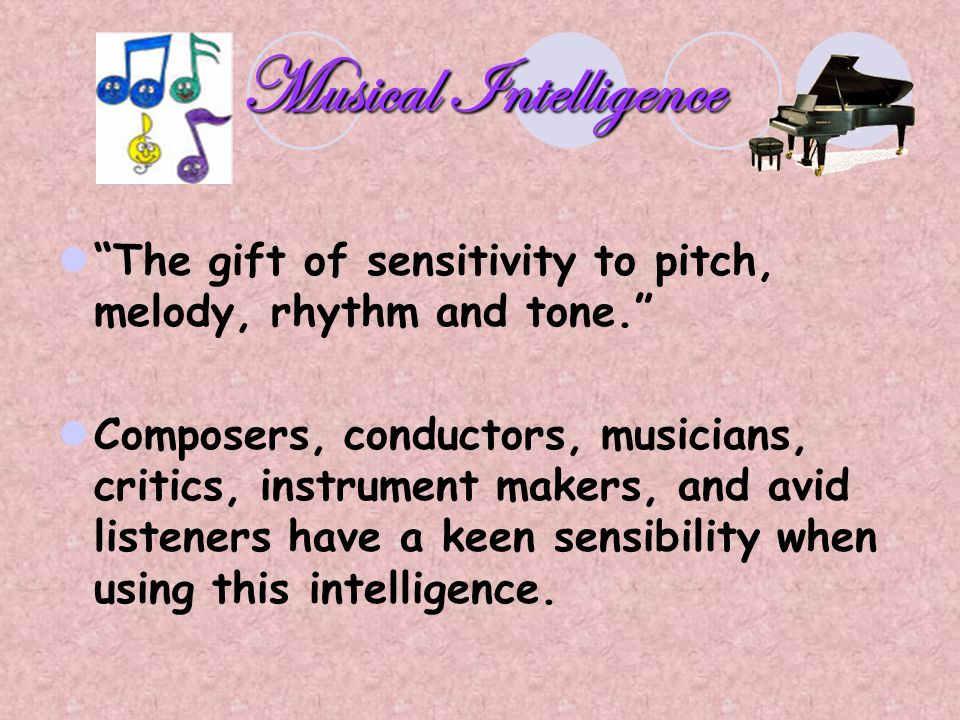 Musical Intelligence The gift of sensitivity to pitch, melody, rhythm and tone.