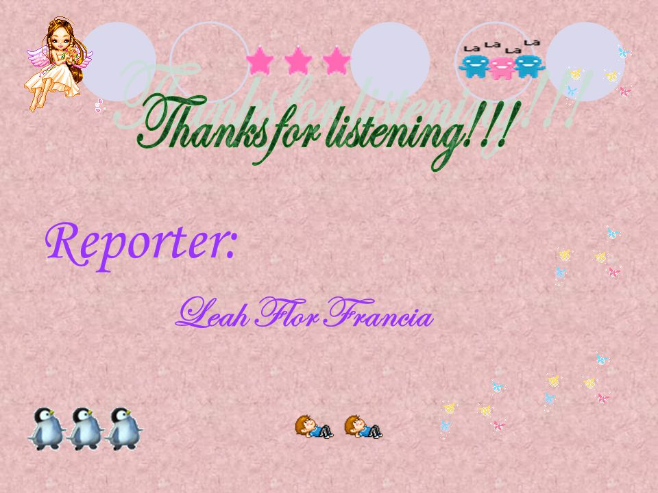 Thanks for listening!!! Reporter: Leah Flor Francia