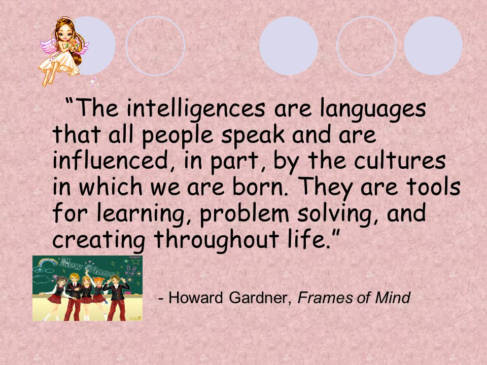 The intelligences are languages that all people speak and are influenced, in part, by the cultures in which we are born. They are tools for learning, problem solving, and creating throughout life.