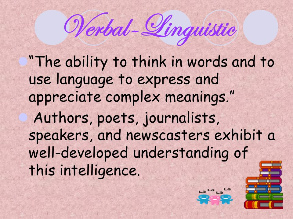 Verbal-Linguistic The ability to think in words and to use language to express and appreciate complex meanings.