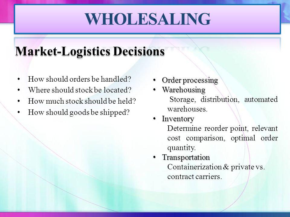 WHOLESALING Market-Logistics Decisions How should orders be handled