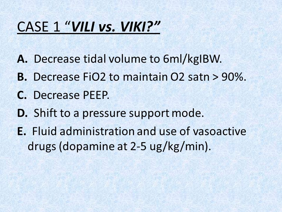 CASE 1 VILI vs. VIKI A. Decrease tidal volume to 6ml/kgIBW.