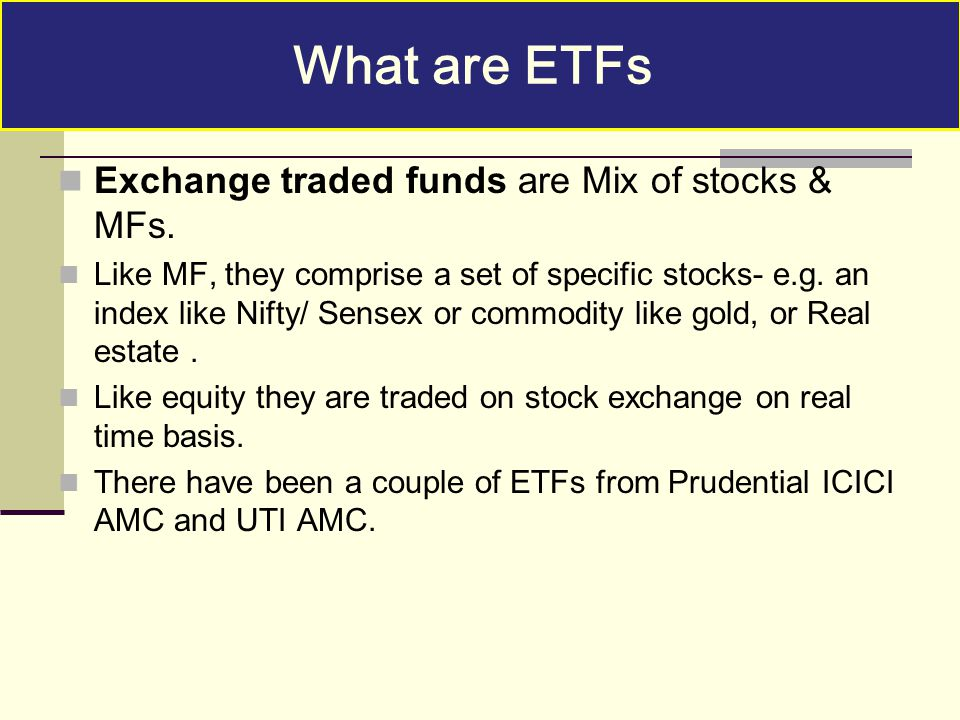 What are ETFs Exchange traded funds are Mix of stocks & MFs.