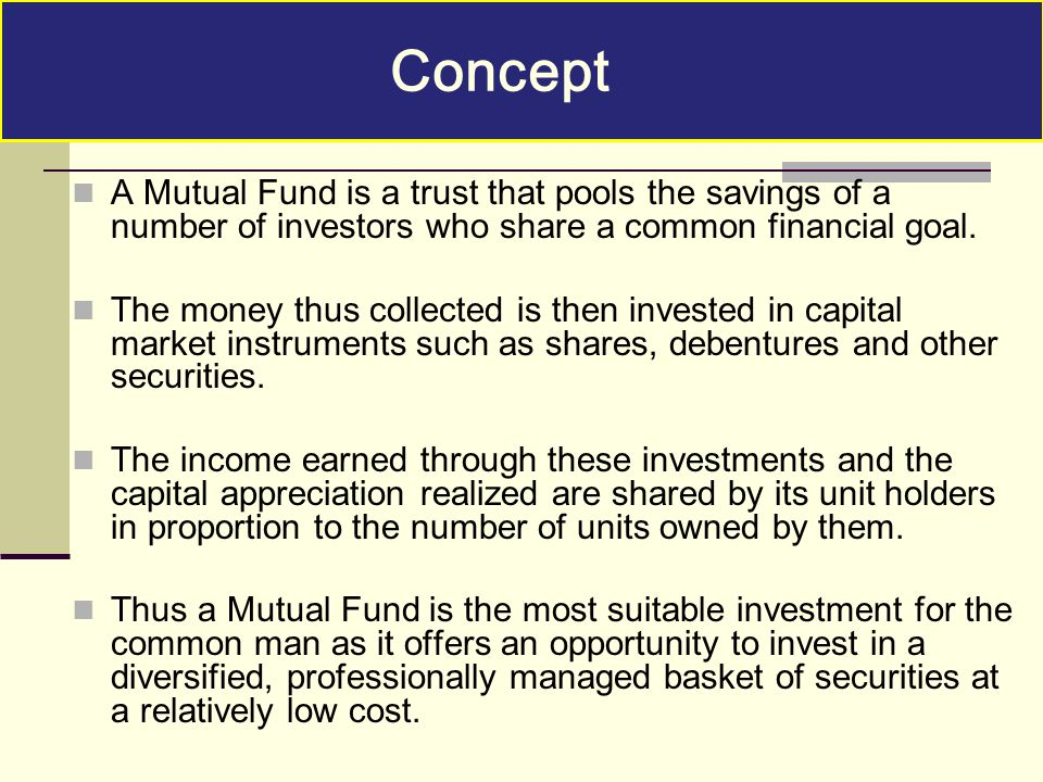 Concept A Mutual Fund is a trust that pools the savings of a number of investors who share a common financial goal.