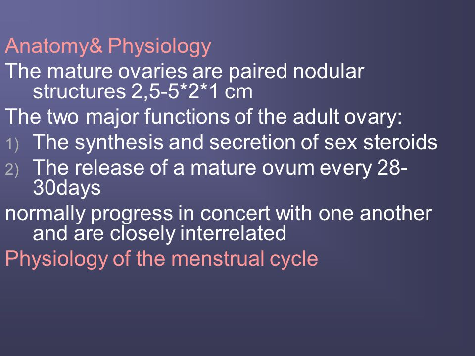 Anatomy& Physiology The mature ovaries are paired nodular structures 2,5-5*2*1 cm. The two major functions of the adult ovary: