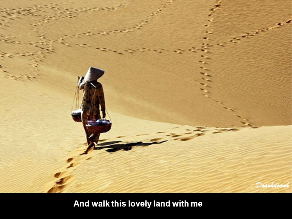 And walk this lovely land with me