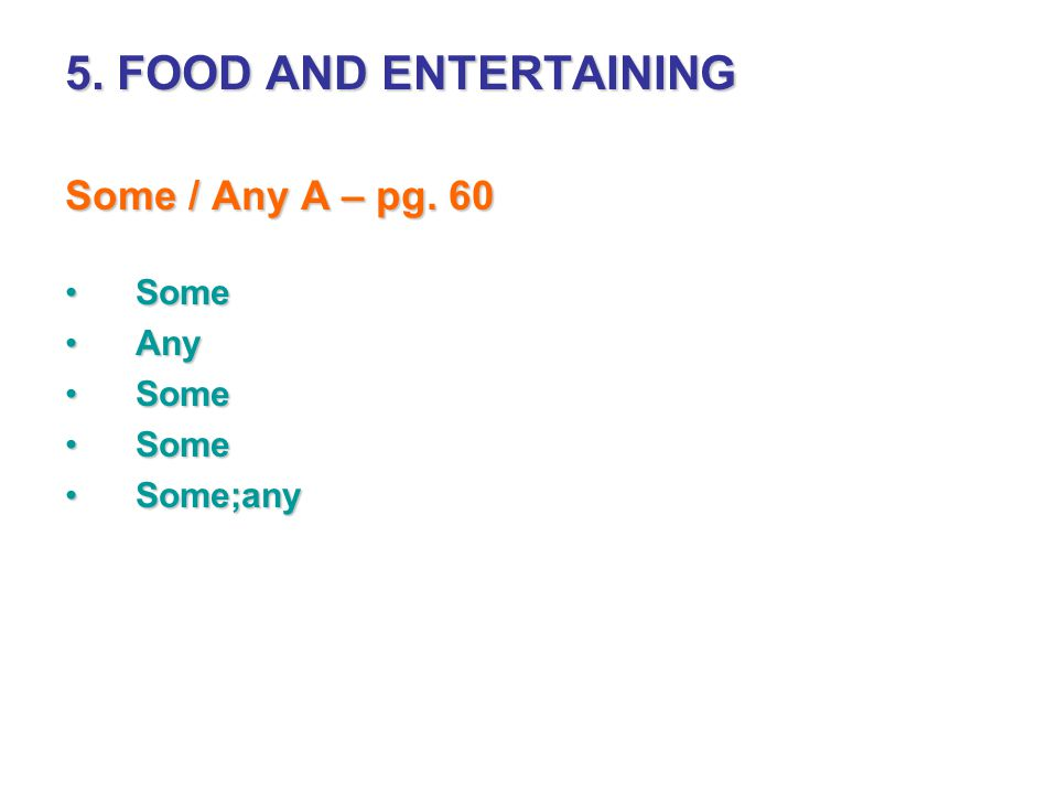 5. FOOD AND ENTERTAINING Some / Any A – pg. 60 Some Any Some;any