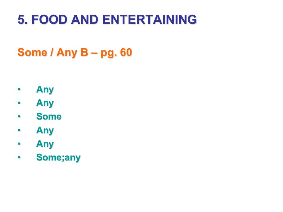 5. FOOD AND ENTERTAINING Some / Any B – pg. 60 Any Some Some;any