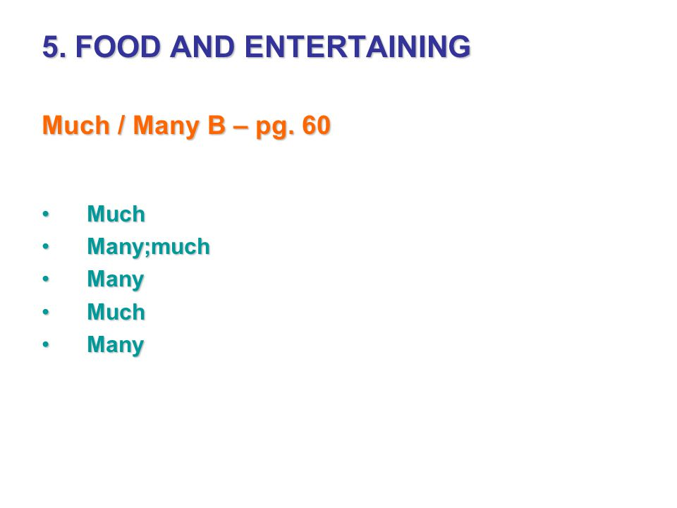 5. FOOD AND ENTERTAINING Much / Many B – pg. 60 Much Many;much Many