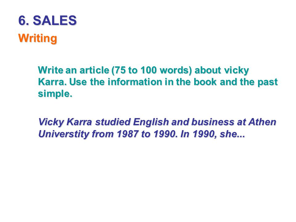 6. SALES Writing. Write an article (75 to 100 words) about vicky Karra. Use the information in the book and the past simple.