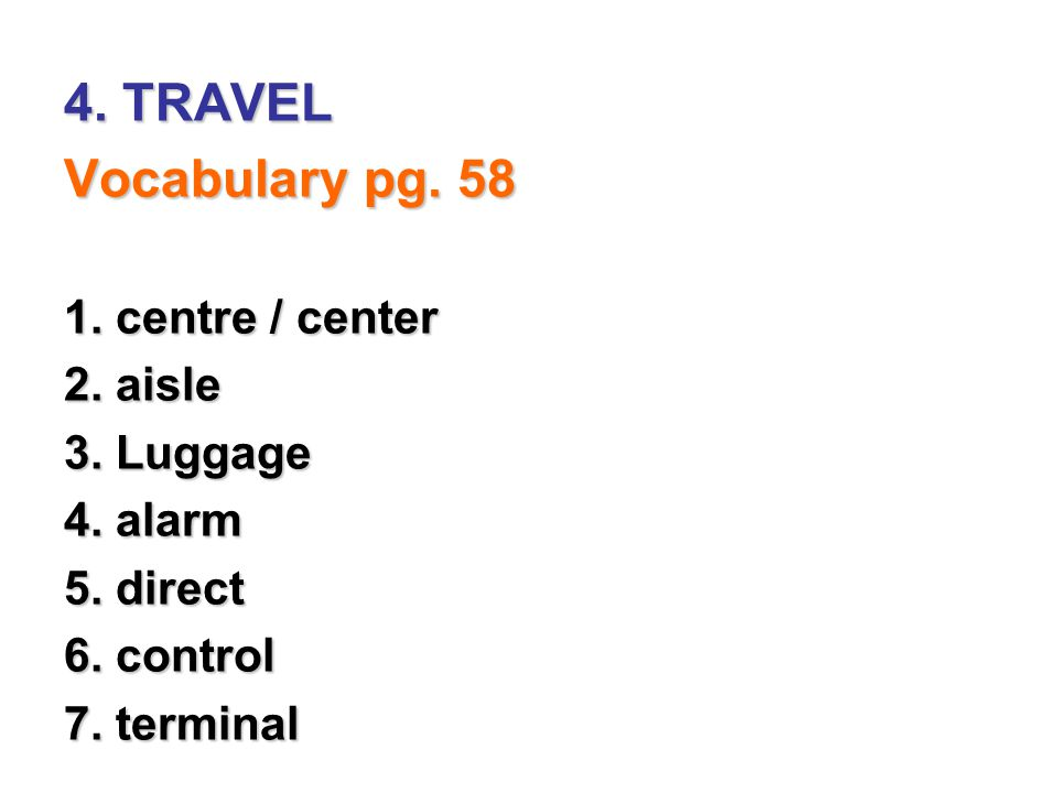4. TRAVEL Vocabulary pg. 58 1. centre / center 2. aisle 3. Luggage