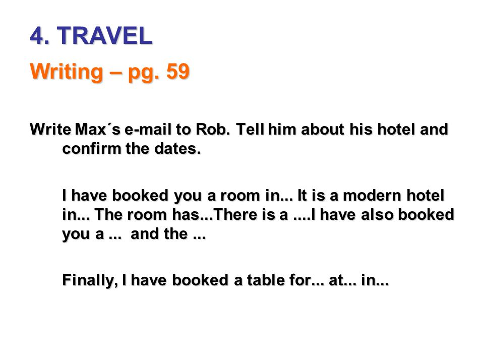 4. TRAVEL Writing – pg. 59. Write Max´s e-mail to Rob. Tell him about his hotel and confirm the dates.