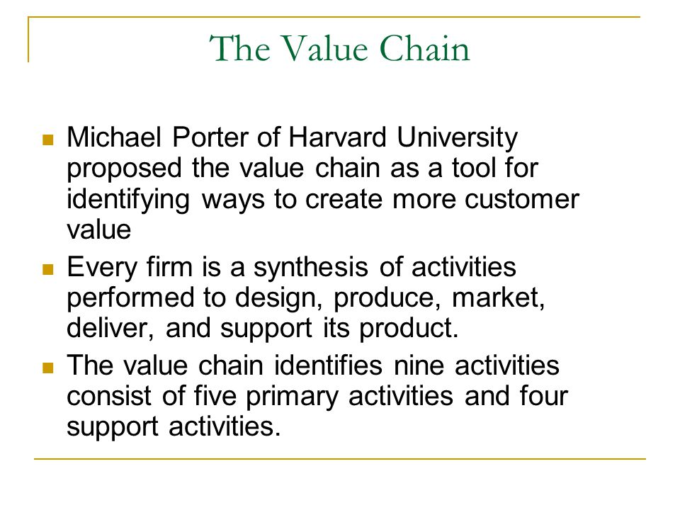 The Value Chain Michael Porter of Harvard University proposed the value chain as a tool for identifying ways to create more customer value.