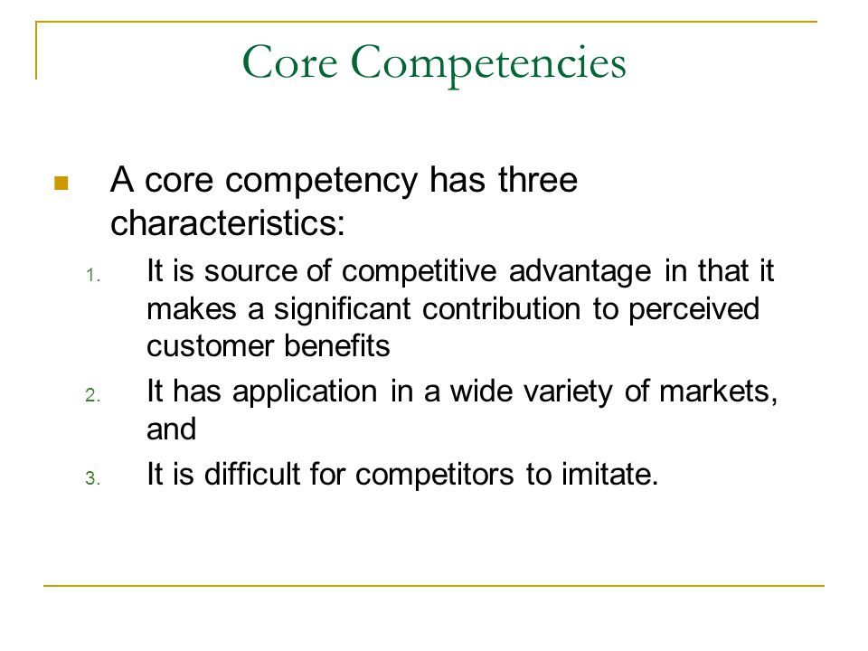 Core Competencies A core competency has three characteristics: