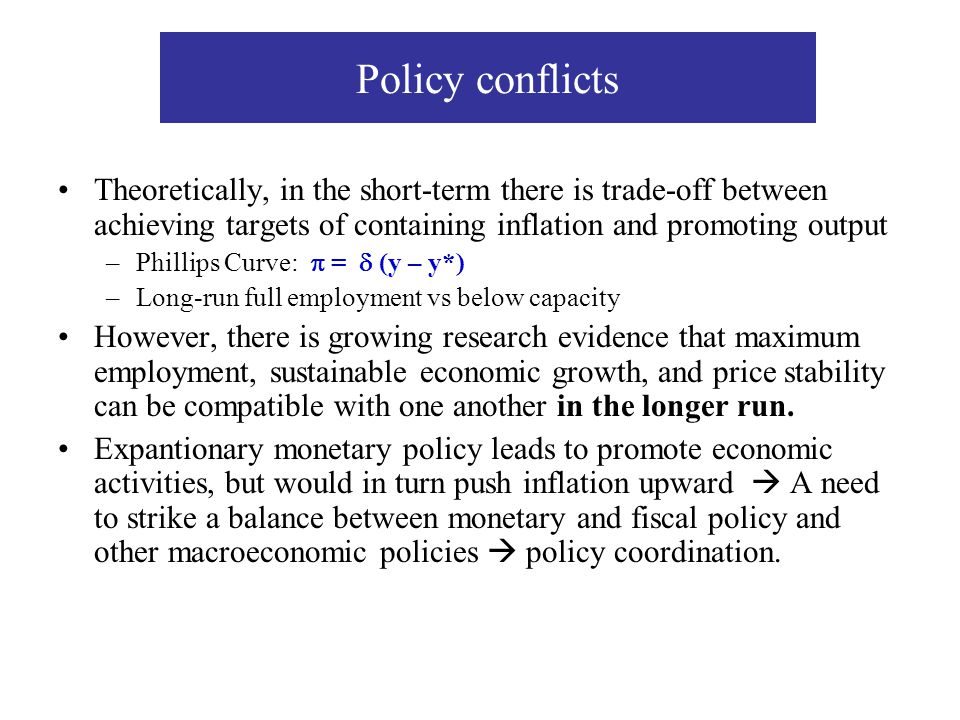 Policy conflicts Theoretically, in the short-term there is trade-off between achieving targets of containing inflation and promoting output.