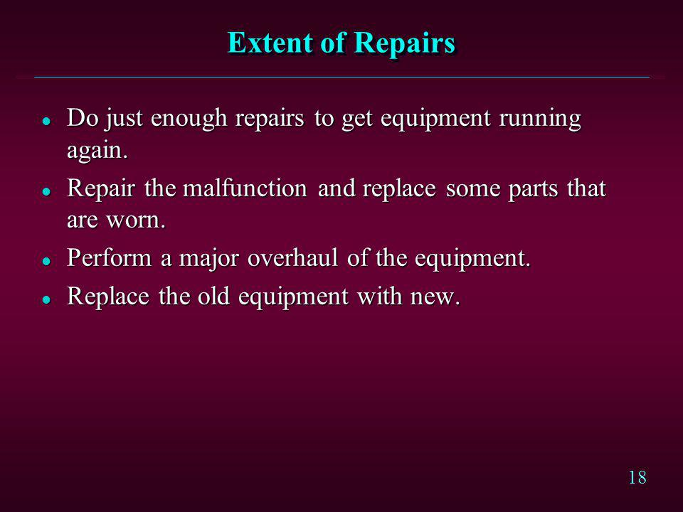 Extent of Repairs Do just enough repairs to get equipment running again. Repair the malfunction and replace some parts that are worn.