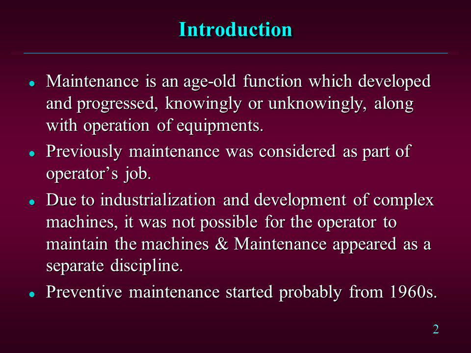 Introduction Maintenance is an age-old function which developed and progressed, knowingly or unknowingly, along with operation of equipments.